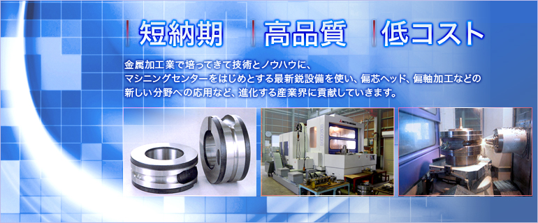 短納期 高品質 高品質 金属加工業で培ってきて技術とノウハウに、マシニングセンターをはじめとする最新鋭設備を使い、偏芯ヘッド、偏軸加工などの新しい分野への応用など、進化する産業界に貢献していきます。